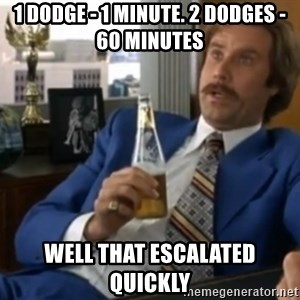 well that escalated quickly  - 1 DODGE - 1 minute. 2 dodges - 60 minutes Well that escalated quickly
