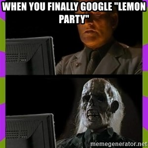 """ill just wait here - When you finally google """"lemon party"""""""