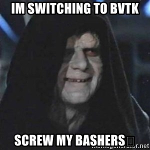 Sith Lord - Im switching to BVTK ScreW my bashers😇