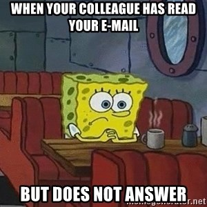 Coffee shop spongebob - when your colleague has read your e-mail but does not answer