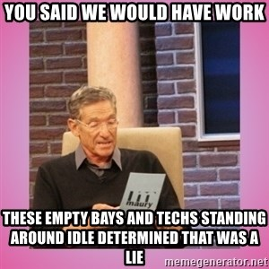 MAURY PV - you said we would have work these empty bays and techs standing around idle determined that was a lie