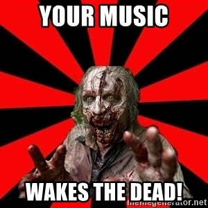 Zombie - Your music Wakes the dead!