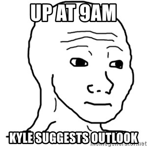 That Feel Guy - up at 9am kyle suggests outlook