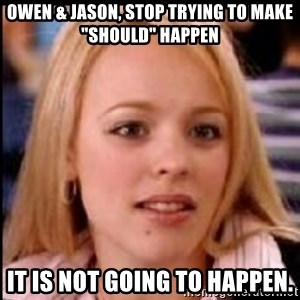 """regina george fetch - Owen & Jason, Stop trying to make """"should"""" Happen It is not going to happen."""