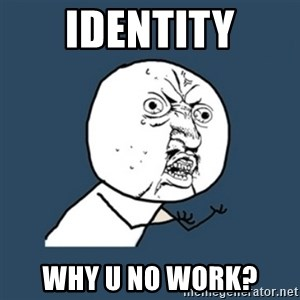 y u no work - identity why u no work?
