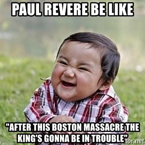 "Niño Malvado - Evil Toddler - paul revere be like  ""after this boston massacre the king's gonna be in trouble"""