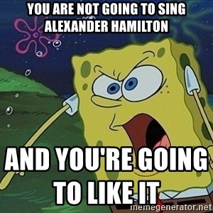 Screaming Spongebob - You are not going to sing Alexander hamilton  and you're going to like it