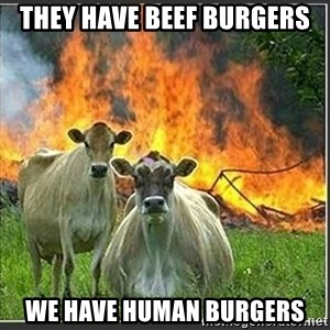 Evil Cows - They have beef burgers we have human burgers