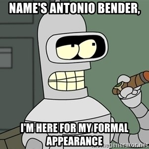 Bender - Name's Antonio Bender, I'm here for my formal appearance