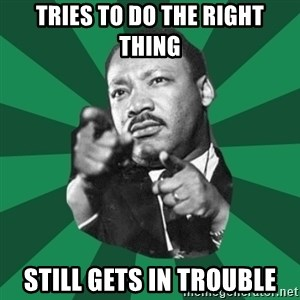 Martin Luther King jr.  - Tries to do the right thing Still gets in trouble