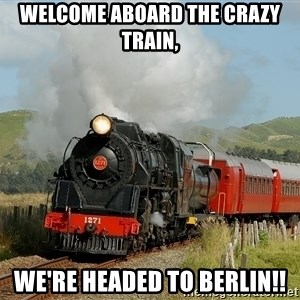 Success Train - WELCOME ABOARD THE CRAZY TRAIN, WE'RE HEADED TO BERLIN!!