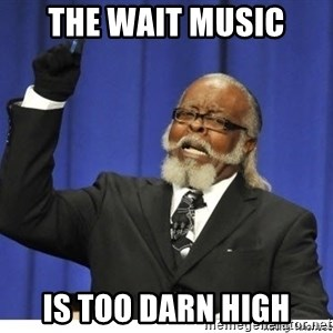 The tolerance is to damn high! - the wait music is too darn high
