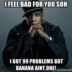 Jay Z problem - I FEEL BAD FOR YOU SON  i got 99 problems but           Banana aint one!