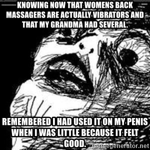 Omg Rage Guy - Knowing now that womens back masSagers are actually vibRators and that my granDma had several.  Remembered i had used it on my Penis when i was little because it felt good.