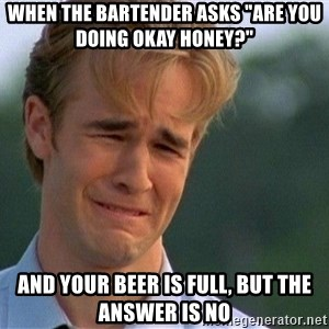 """Crying Man - When the bartender asks """"Are you doing okay honey?"""" And your beer is full, but the answer is no"""