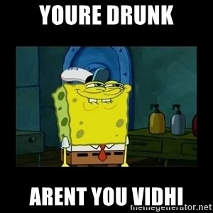 didnt you squidward - Youre drunk Arent you vidhi