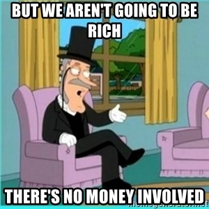 buzz killington - But we aren't going to be rich THERE'S NO MONEY INVOLVED