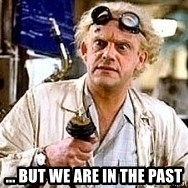 Doc Back to the future - ... but we are in the past