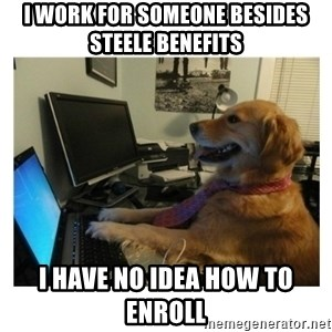 No Computer Idea Dog - I work for someone besides Steele BEnefits I have no idea how to enroll