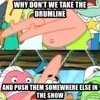 patrick star - Why don't we take the drumline And push THEM somewhere else in the show