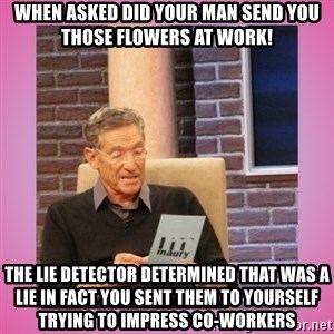 MAURY PV - when asked did your man send you those flowers at work! The lie detector determined that was a lie in fact you sent them to yourself trying to impress co-workers