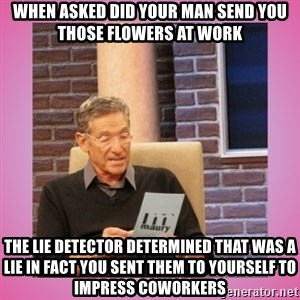 MAURY PV - When asked did your man send you those flowers at work  The lie detector determined that was a lie in fact you sent them to yourself to impress coworkers