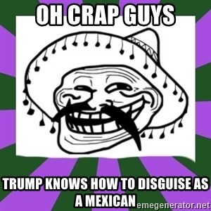 Mexican Troll Face - Oh Crap Guys Trump knows how to disguise as a Mexican