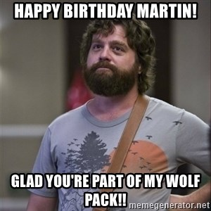 Alan Hangover - Happy birthday MARTIN! GLAD you're part of my wolf pack!!