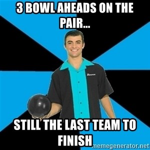Annoying Bowler Guy  - 3 bowl aheads on the pair... still the last team to finish