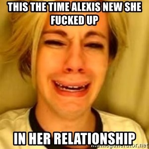 You Leave Jack Burton Alone - this the time alexis new she fucked up  in her relationship