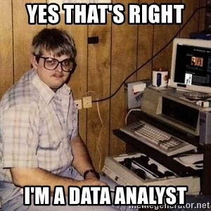 Nerd - Yes that's right I'm a Data analyst