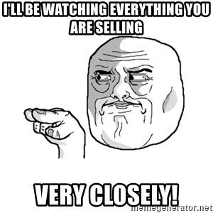 i'm watching you meme - I'll be watching everything you are selling very closely!