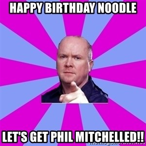Phil Mitchell - Happy birthday noodle Let's get Phil mitchelled!!
