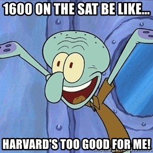 Guess What Squidward - 1600 on the SAT be like... harvard's too good for me!