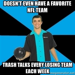 Annoying Bowler Guy  - doesn't even have a favorite nfl team  trash talks every losing team each week