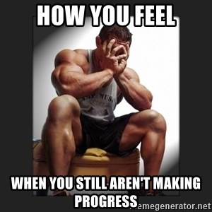 gym problems - How you feel when you still aren't making progress
