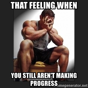 gym problems - That feeling when you still aren't making progress