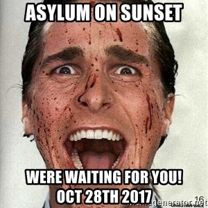american psycho - Asylum ON Sunset Were waiting for you!            Oct 28th 2017