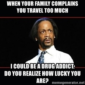 katt williams shocked - WHEN YOUR FAMILY COMPLAINS            YOU TRAVEL TOO MUCH I COULD BE A DRUG ADDICT.                         DO YOU REALIZE HOW LUCKY YOU ARE?