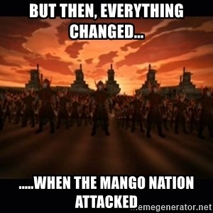until the fire nation attacked. - But Then, everything changed... .....when the Mango nation attacked