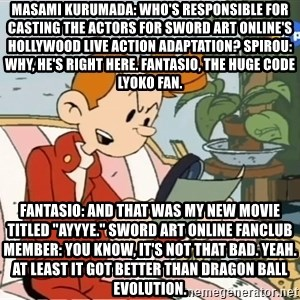 "Spirou finds the internet - Masami Kurumada: Who's responsible for casting the actors for Sword Art Online's Hollywood live action adaptation? Spirou: Why, he's right here. Fantasio, the huge Code Lyoko fan. Fantasio: And that was my new movie titled ""Ayyye."" Sword Art Online fanclub member: You know, it's not that bad. Yeah. At least it got better than Dragon Ball Evolution."