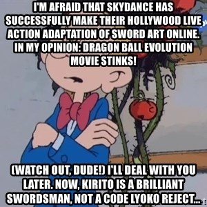 Fantasio thinks Spirou has the magic touch - I'm afraid that Skydance has successfully make their Hollywood live action adaptation of Sword Art Online. In my opinion: Dragon Ball Evolution movie stinks! (Watch out, dude!) I'll deal with you later. Now, Kirito is a brilliant swordsman, not a Code Lyoko reject...