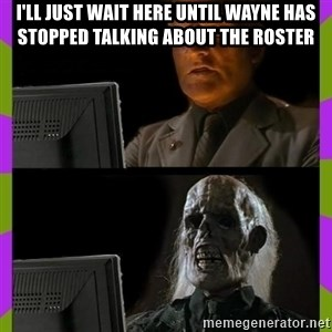 ill just wait here - I'll just wait here until wayne has stopped talking about the roster