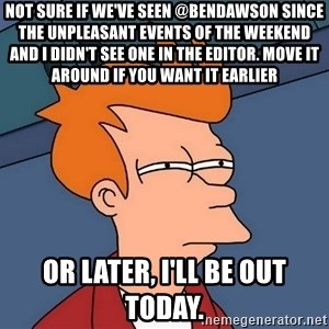 Futurama Fry - not sure if we've seen @bendawson since the unpleasant events of the weekend and I didn't see one in the editor. Move it around if you want it earlier or later, I'll be out today.
