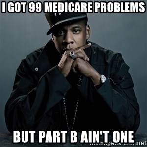 Jay Z problem - I got 99 medicaRe problems But part b ain't one