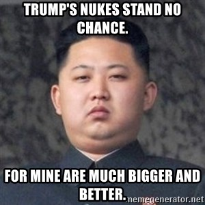 Kim Jong-Fun - Trump's nukes STAND no chance. For mine are much bigger and better.