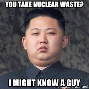 Kim Jong-Fun - you take nucleaR waSte? I might know a guy