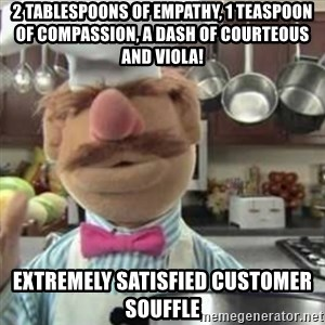 swedish chef - 2 tablespoons of empathy, 1 teaspoon of compassion, a dash of courteous and viola! Extremely satisfied customer souffle
