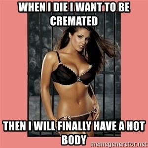 Hot Girl - when i die i want to be cremated then i will finally have a hot body