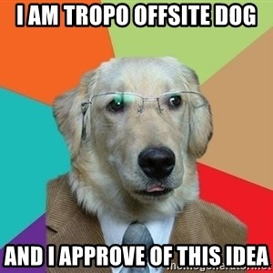 Business Dog - I AM TROPO OFFSITE DOG AND I APPROVE OF THIS IDEA